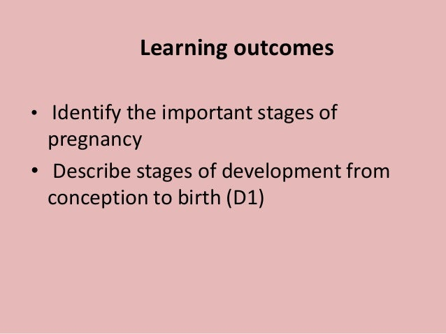 Learning outcomes • Identify the important stages of pregnancy • Describe stages of development from conception to birth (...