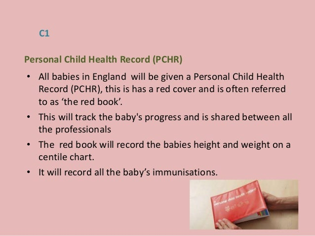 • All babies in England will be given a Personal Child Health Record (PCHR), this is has a red cover and is often referred...