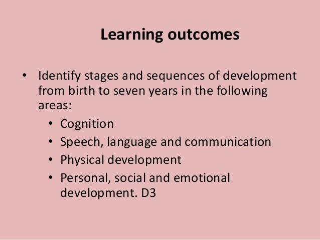 Learning outcomes • Identify stages and sequences of development from birth to seven years in the following areas: • Cogni...