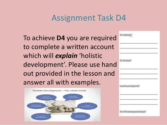 Assignment Task D4 To achieve D4 you are required to complete a written account which will explain 'holistic development'....