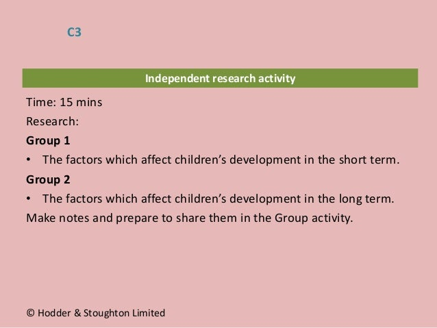 Independent research activity Time: 15 mins Research: Group 1 • The factors which affect children's development in the sho...