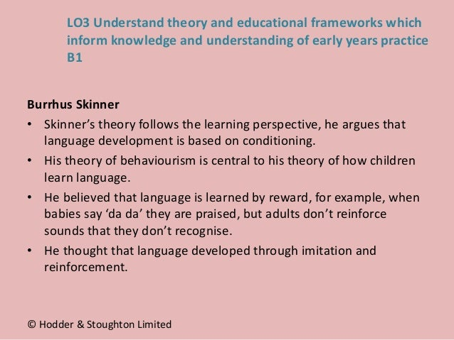 Burrhus Skinner • Skinner's theory follows the learning perspective, he argues that language development is based on condi...