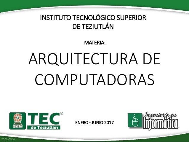 INSTITUTO TECNOLÓGICO SUPERIOR DE TEZIUTLÁN MATERIA: ARQUITECTURA DE COMPUTADORAS ENERO - JUNIO 2017