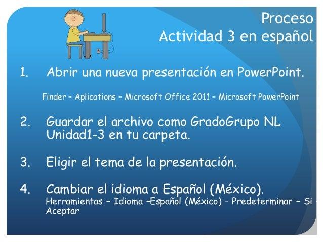 Proceso Actividad 3 en español 1. Abrir una nueva presentación en PowerPoint. Finder – Aplications – Microsoft Office 2011...