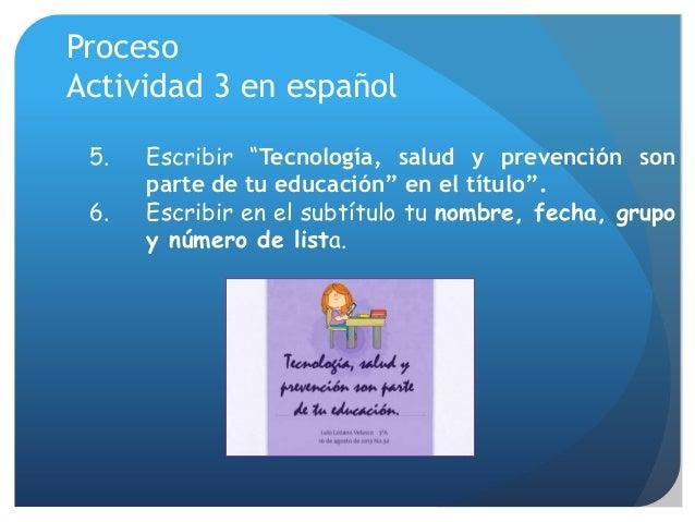 """Proceso Actividad 3 en español 5. Escribir """"Tecnología, salud y prevención son parte de tu educación"""" en el título"""". 6. Es..."""