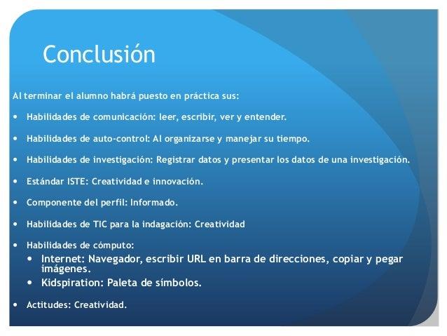 Conclusión Al terminar el alumno habrá puesto en práctica sus:  Habilidades de comunicación: leer, escribir, ver y entend...