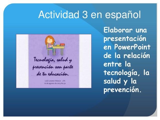 Elaborar una presentación en PowerPoint de la relación entre la tecnología, la salud y la prevención. Actividad 3 en españ...