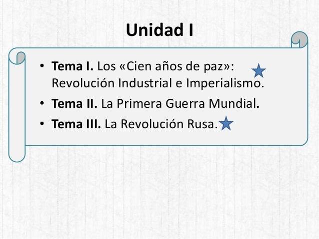 Unidad I • Tema I. Los «Cien años de paz»: Revolución Industrial e Imperialismo. • Tema II. La Primera Guerra Mundial. • T...