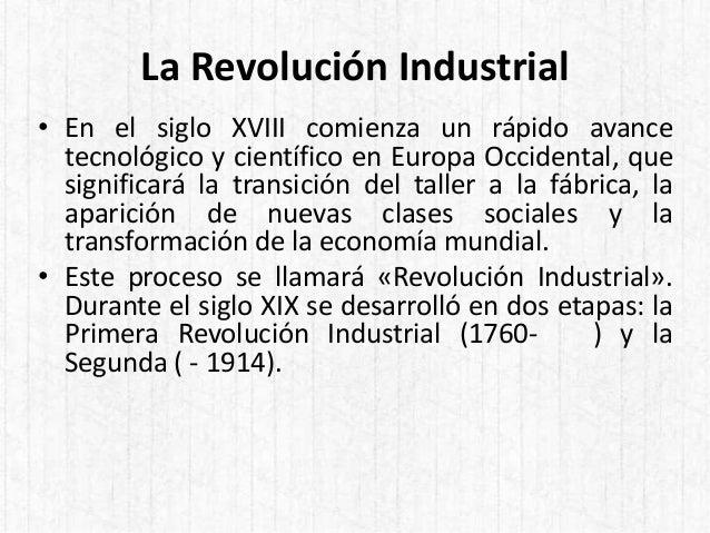 La Revolución Industrial • En el siglo XVIII comienza un rápido avance tecnológico y científico en Europa Occidental, que ...
