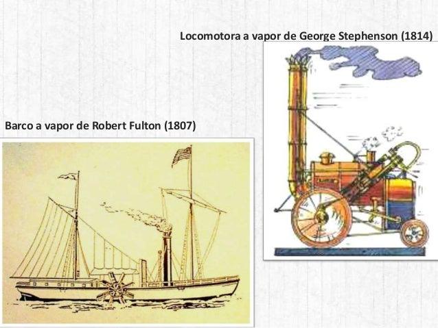 Locomotora a vapor de George Stephenson (1814) Barco a vapor de Robert Fulton (1807)