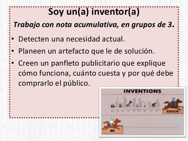 Soy un(a) inventor(a) Trabajo con nota acumulativa, en grupos de 3. • Detecten una necesidad actual. • Planeen un artefact...