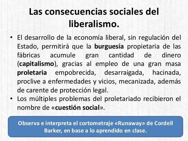Las consecuencias sociales del liberalismo. • El desarrollo de la economía liberal, sin regulación del Estado, permitirá q...