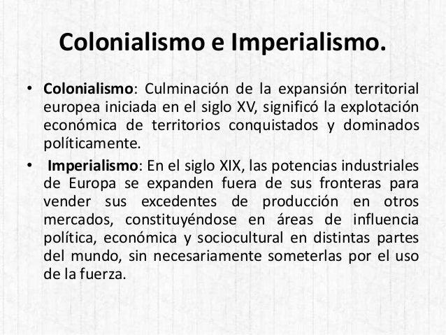 Colonialismo e Imperialismo. • Colonialismo: Culminación de la expansión territorial europea iniciada en el siglo XV, sign...