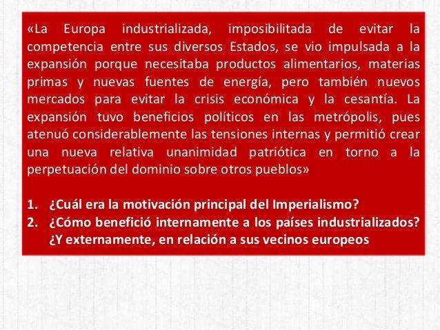 «La Europa industrializada, imposibilitada de evitar la competencia entre sus diversos Estados, se vio impulsada a la expa...