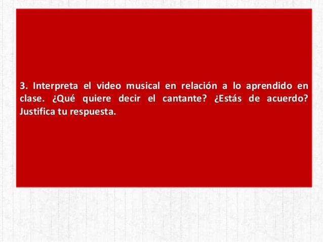 3. Interpreta el video musical en relación a lo aprendido en clase. ¿Qué quiere decir el cantante? ¿Estás de acuerdo? Just...