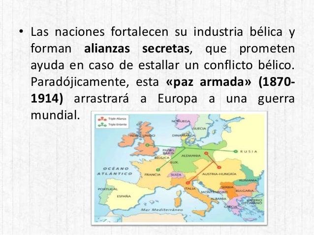 • Las naciones fortalecen su industria bélica y forman alianzas secretas, que prometen ayuda en caso de estallar un confli...