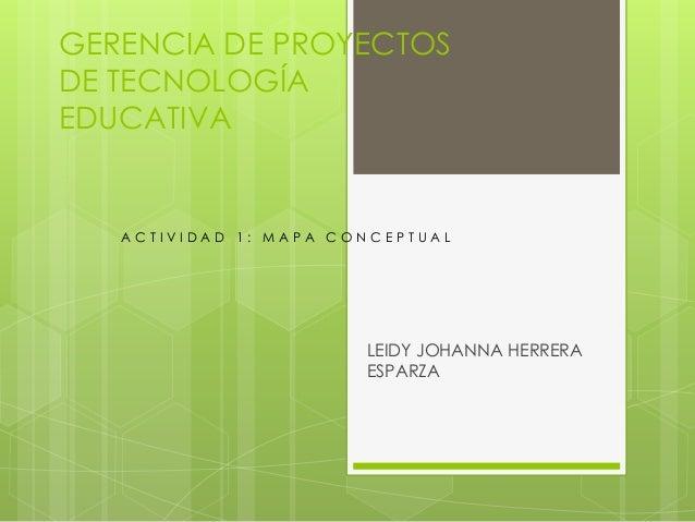 GERENCIA DE PROYECTOS DE TECNOLOGÍA EDUCATIVA LEIDY JOHANNA HERRERA ESPARZA A C T I V I D A D 1 : M A P A C O N C E P T U ...