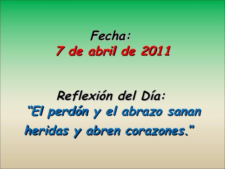 """Fecha: 7 de abril de 2011 Reflexión del Día:   """"El perdón y el abrazo sanan heridas y abren corazones. """""""