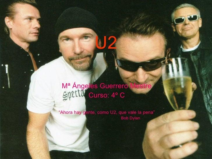 """U2 Mª Ángeles Guerrero Mestre Curso: 4º C """" Ahora hay gente, como U2, que vale la pena"""" Bob Dylan"""