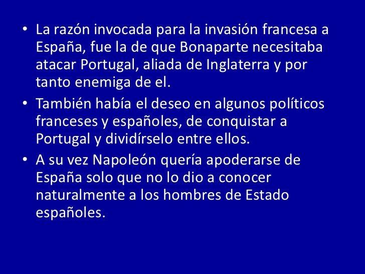 • La razón invocada para la invasión francesa a  España, fue la de que Bonaparte necesitaba  atacar Portugal, aliada de In...