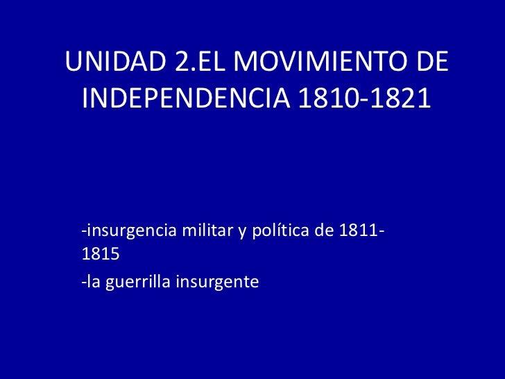 UNIDAD 2.EL MOVIMIENTO DE INDEPENDENCIA 1810-1821 -insurgencia militar y política de 1811- 1815 -la guerrilla insurgente