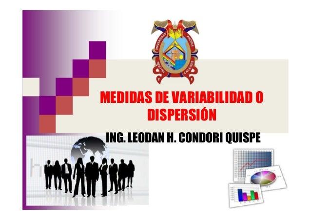 MEDIDAS DE VARIABILIDAD O DISPERSIÓN ING. LEODAN H. CONDORI QUISPE