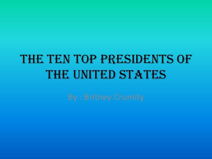 The Ten Top Presidents of    the United States      By : Britney Crumity