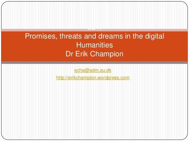 u21:Promises, threats and dreams in the digital               Humanities            Dr Erik Champion                 echa@...