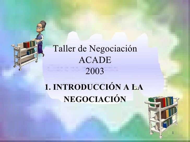 Taller de Negociación        ACADE          20031. INTRODUCCIÓN A LA     NEGOCIACIÓN                         1