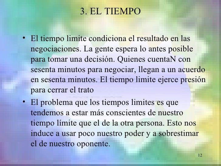 3. EL TIEMPO• El tiempo limite condiciona el resultado en las  negociaciones. La gente espera lo antes posible  para tomar...