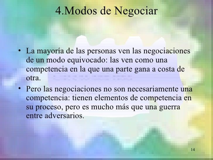 4.Modos de Negociar• La mayoría de las personas ven las negociaciones  de un modo equivocado: las ven como una  competenci...