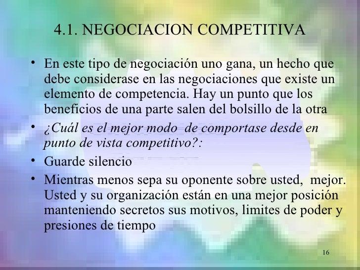 4.1. NEGOCIACION COMPETITIVA• En este tipo de negociación uno gana, un hecho que  debe considerase en las negociaciones qu...
