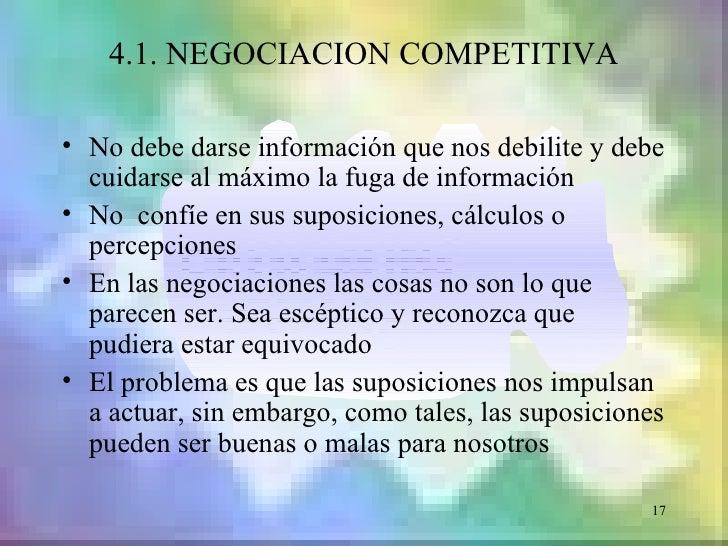 4.1. NEGOCIACION COMPETITIVA• No debe darse información que nos debilite y debe  cuidarse al máximo la fuga de información...