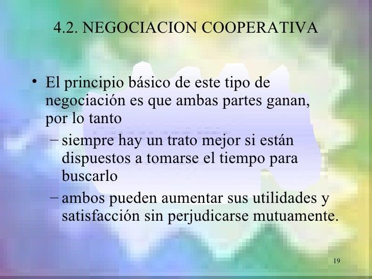 4.2. NEGOCIACION COOPERATIVA• El principio básico de este tipo de  negociación es que ambas partes ganan,  por lo tanto   ...