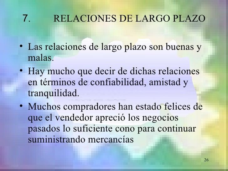 7.      RELACIONES DE LARGO PLAZO• Las relaciones de largo plazo son buenas y  malas.• Hay mucho que decir de dichas relac...