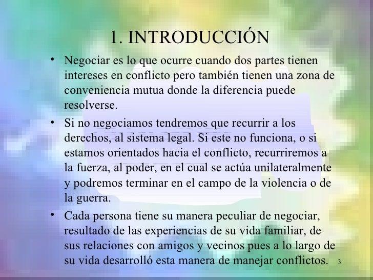 1. INTRODUCCIÓN• Negociar es lo que ocurre cuando dos partes tienen  intereses en conflicto pero también tienen una zona d...