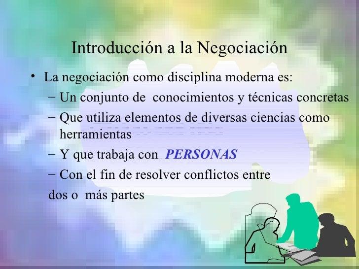 Introducción a la Negociación• La negociación como disciplina moderna es:   – Un conjunto de conocimientos y técnicas conc...