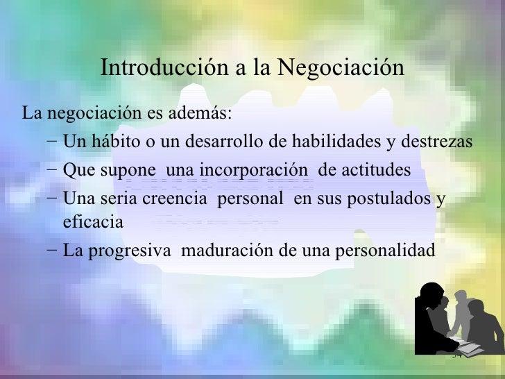 Introducción a la NegociaciónLa negociación es además:   – Un hábito o un desarrollo de habilidades y destrezas   – Que su...