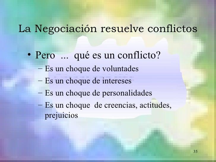 La Negociación resuelve conflictos • Pero ... qué es un conflicto?   –   Es un choque de voluntades   –   Es un choque de ...