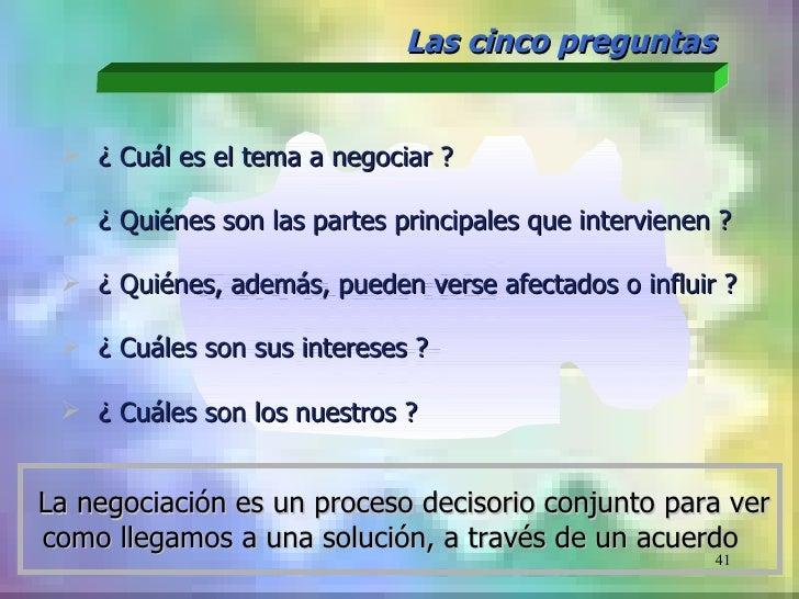 Las cinco preguntas  ¿ Cuál es el tema a negociar ?  ¿ Quiénes son las partes principales que intervienen ?  ¿ Quiénes,...