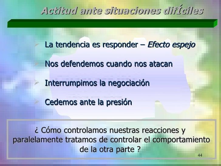 Actitud ante situaciones difÍciles      La tendencia es responder – Efecto espejo      Nos defendemos cuando nos atacan ...