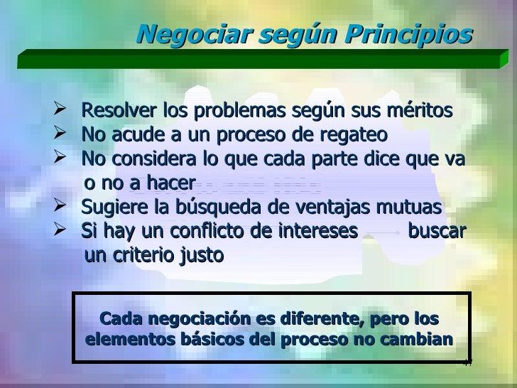 Negociar según Principios Resolver los problemas según sus méritos No acude a un proceso de regateo No considera lo que...
