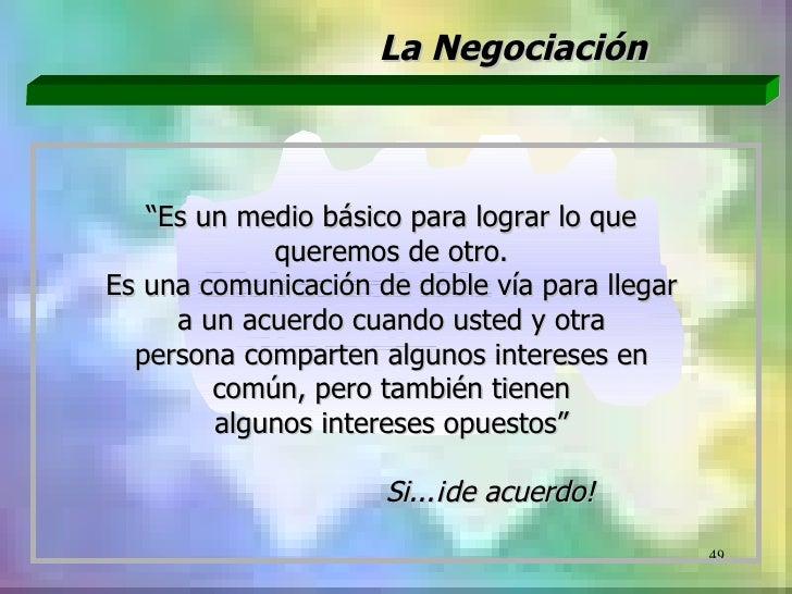 """La Negociación   """"Es un medio básico para lograr lo que            queremos de otro.Es una comunicación de doble vía para ..."""