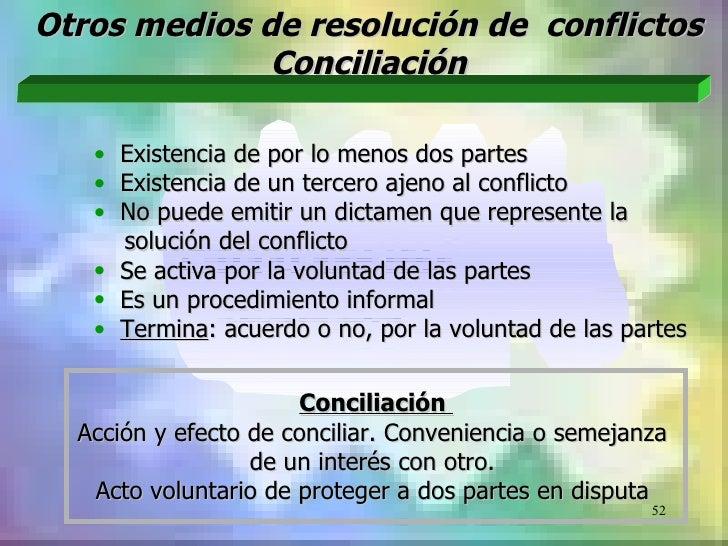 Otros medios de resolución de conflictos              Conciliación   • Existencia de por lo menos dos partes   • Existenci...