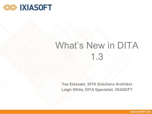 What's New in DITA  1.3  Yas Etessam, DITA Solutions Architect  Leigh White, DITA Specialist, IXIASOFT