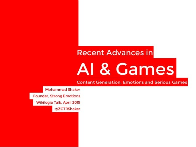 Recent Advances in  AI & Games Mohammad Shaker  Founder, Strong Emotions Wikilogia Talk, April 2015 Content Generation, Em...