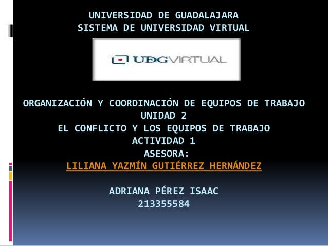 UNIVERSIDAD DE GUADALAJARA SISTEMA DE UNIVERSIDAD VIRTUAL ORGANIZACIÓN Y COORDINACIÓN DE EQUIPOS DE TRABAJO UNIDAD 2 EL CO...