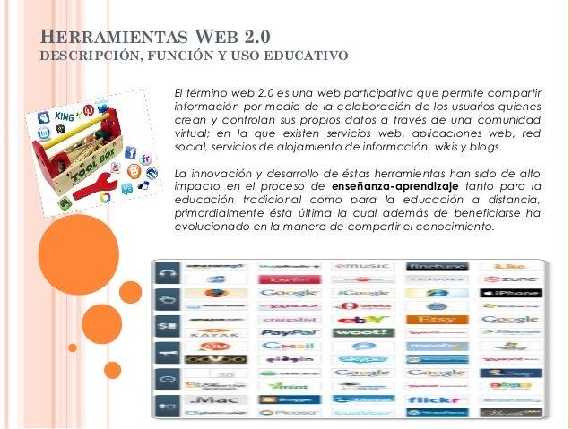 HERRAMIENTAS WEB 2.0 DESCRIPCIÓN, FUNCIÓN Y USO EDUCATIVO El término web 2.0 es una web participativa que permite comparti...