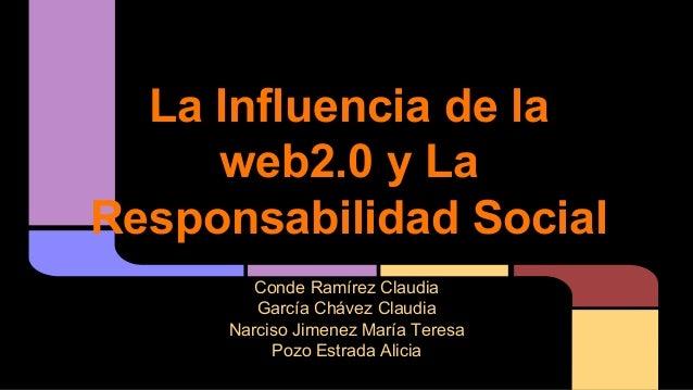 La Influencia de la web2.0 y La Responsabilidad Social Conde Ramírez Claudia García Chávez Claudia Narciso Jimenez María T...