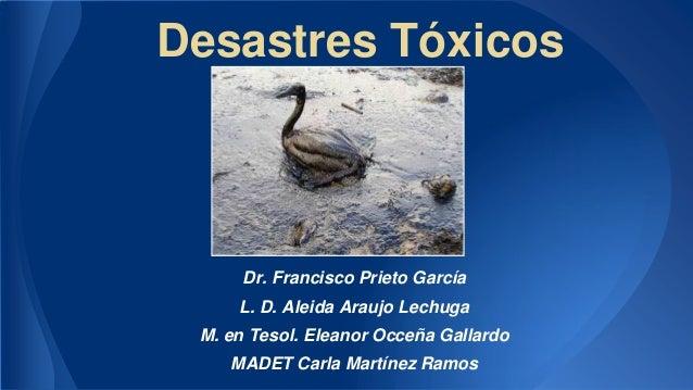 Desastres Tóxicos  Dr. Francisco Prieto García L. D. Aleida Araujo Lechuga M. en Tesol. Eleanor Occeña Gallardo MADET Carl...